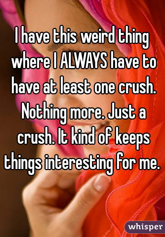 I have this weird thing where I ALWAYS have to have at least one crush. Nothing more. Just a crush. It kind of keeps things interesting for me.