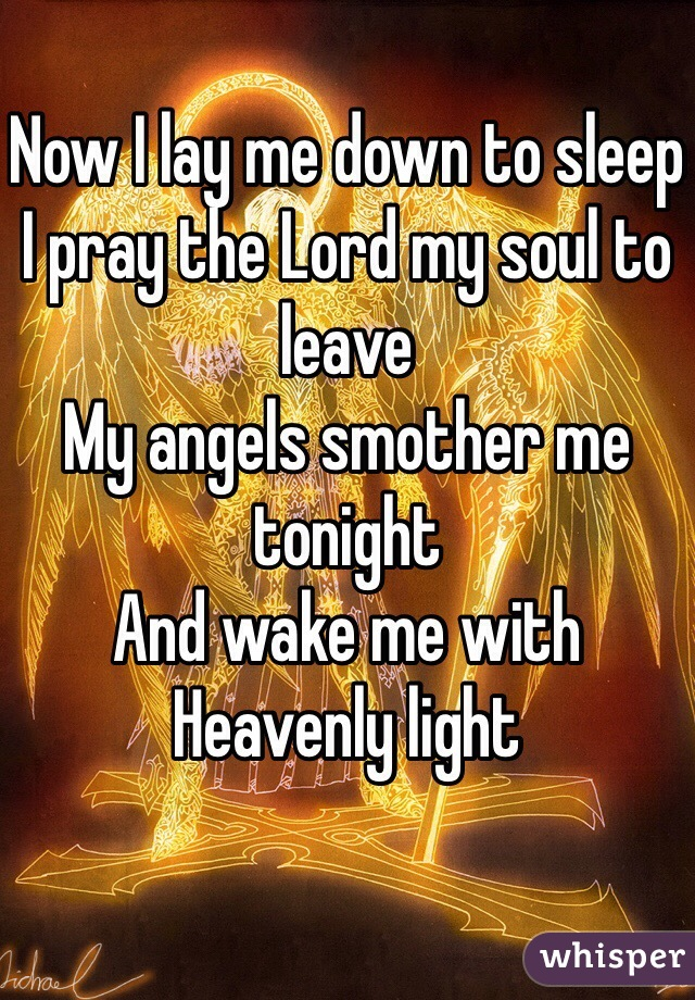 Now I lay me down to sleep I pray the Lord my soul to leave My angels smother me tonight And wake me with Heavenly light