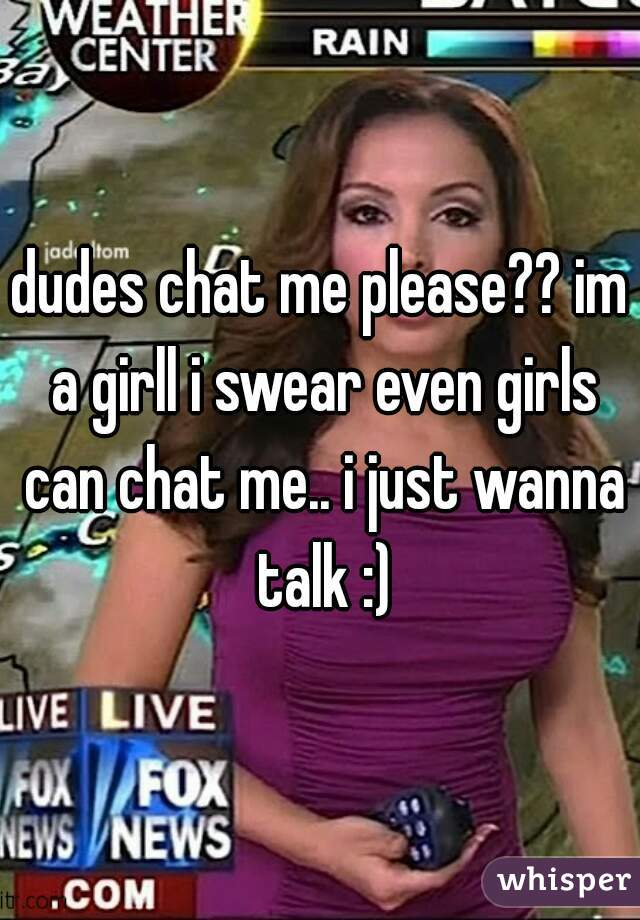 dudes chat me please?? im a girll i swear even girls can chat me.. i just wanna talk :)