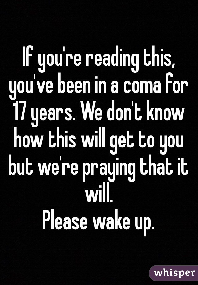 If you're reading this, you've been in a coma for 17 years. We don't know how this will get to you but we're praying that it will. Please wake up.