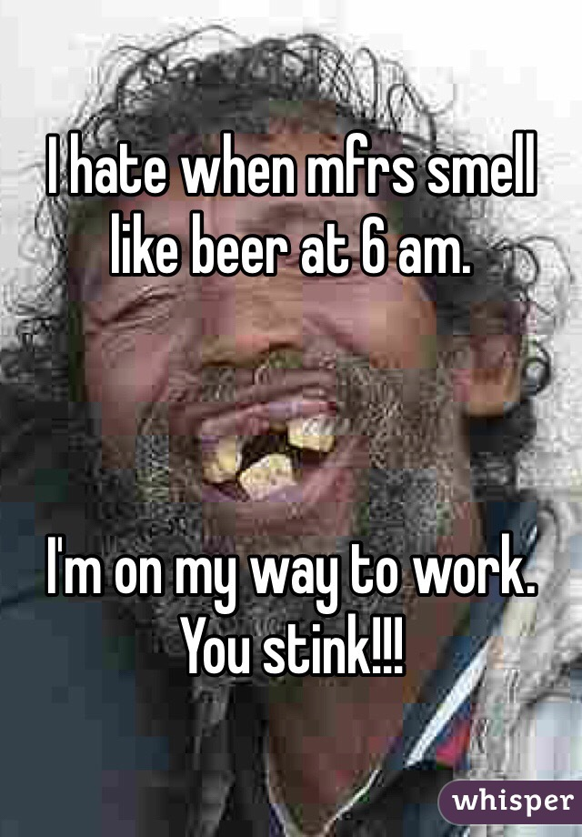 I hate when mfrs smell like beer at 6 am.     I'm on my way to work. You stink!!!