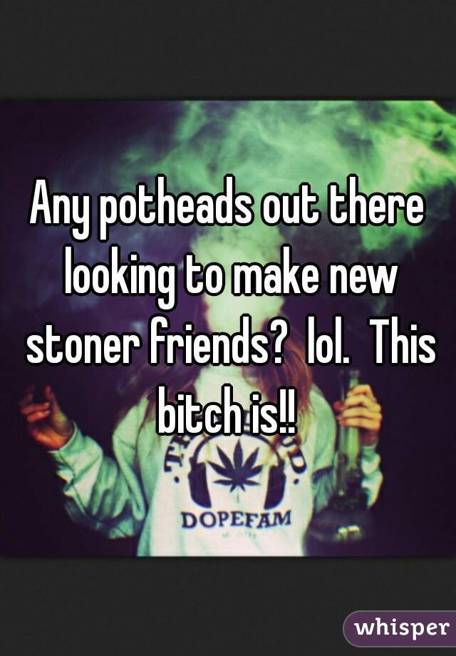 Any potheads out there looking to make new stoner friends?  lol.  This bitch is!!