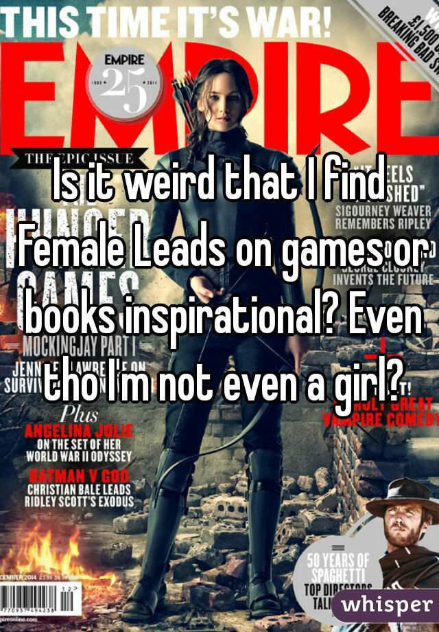 Is it weird that I find Female Leads on games or books inspirational? Even tho I'm not even a girl?