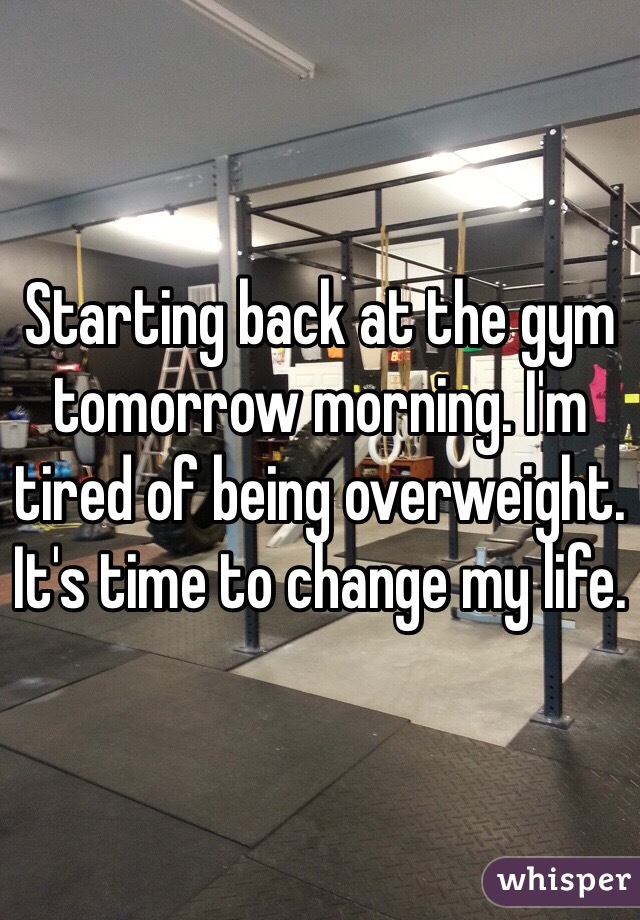 Starting back at the gym tomorrow morning. I'm tired of being overweight. It's time to change my life.