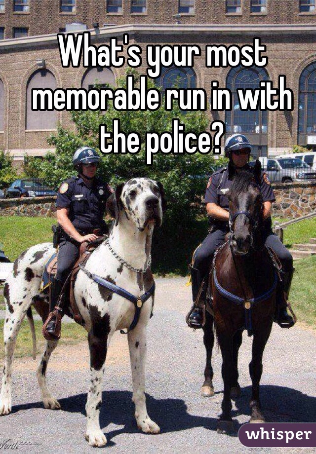 What's your most memorable run in with the police?