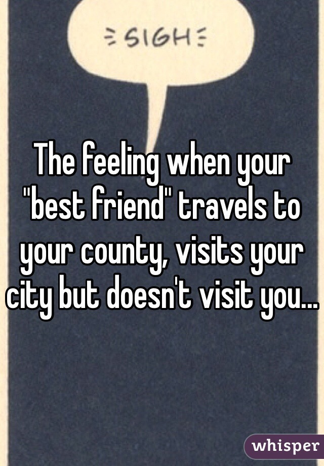 "The feeling when your ""best friend"" travels to your county, visits your city but doesn't visit you..."
