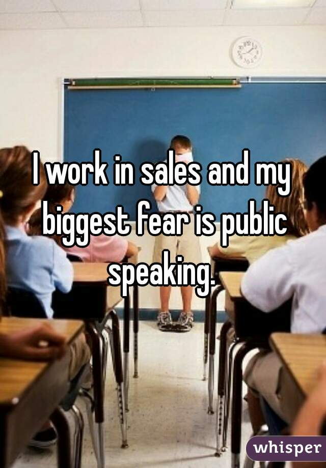 I work in sales and my biggest fear is public speaking.