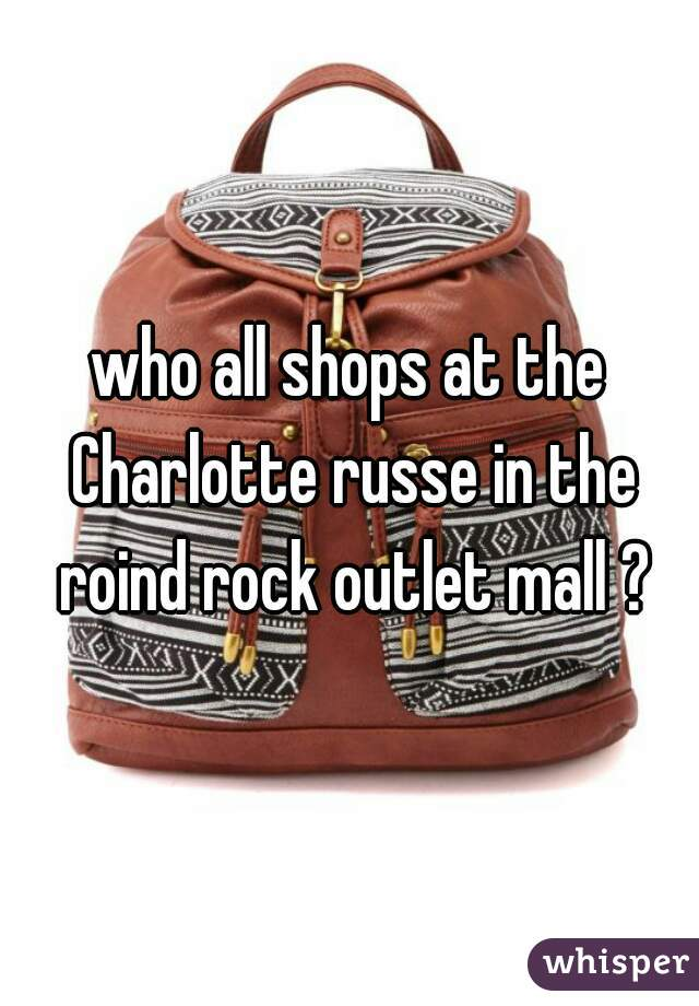 who all shops at the Charlotte russe in the roind rock outlet mall ?