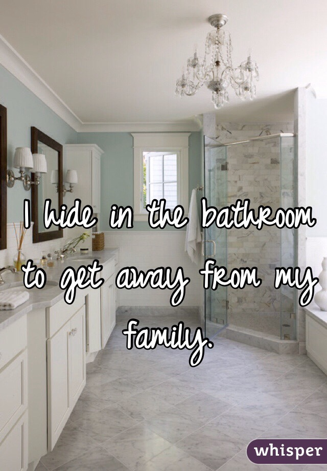 I hide in the bathroom to get away from my family.