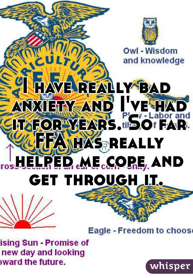 I have really bad anxiety and I've had it for years. So far FFA has really helped me cope and get through it.