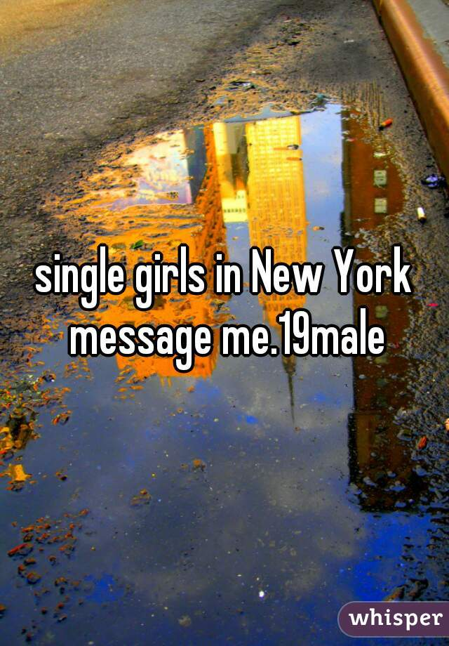 single girls in New York message me.19male