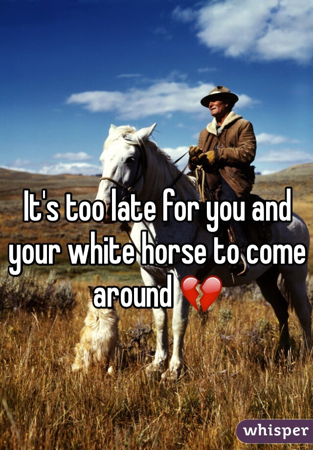 It's too late for you and your white horse to come around 💔