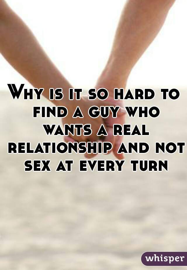 Why is it so hard to find a guy who wants a real relationship and not sex at every turn
