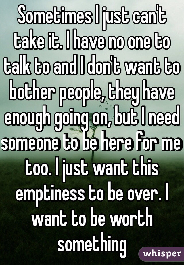 Sometimes I just can't take it. I have no one to talk to and I don't want to bother people, they have enough going on, but I need someone to be here for me too. I just want this emptiness to be over. I want to be worth something