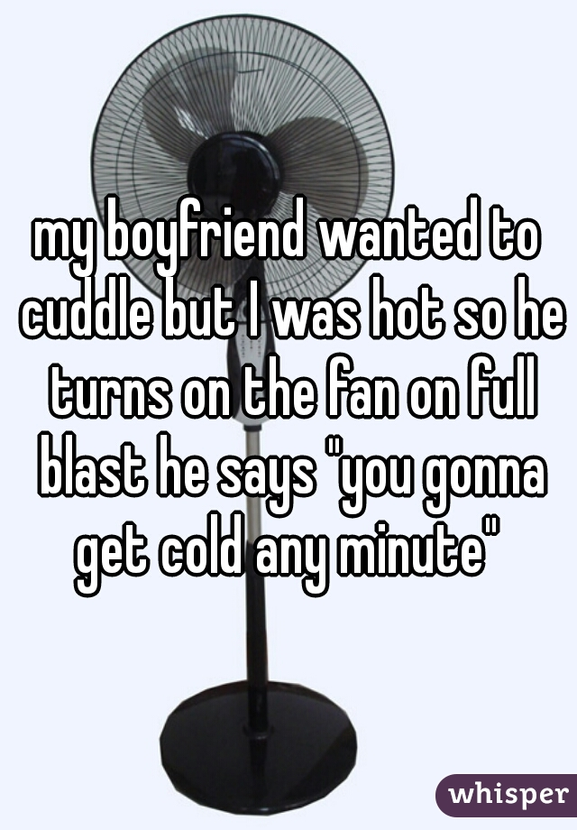 """my boyfriend wanted to cuddle but I was hot so he turns on the fan on full blast he says """"you gonna get cold any minute"""""""