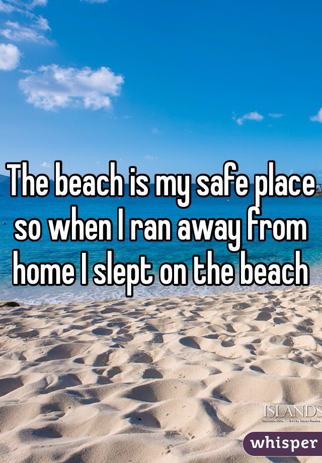 The beach is my safe place so when I ran away from home I slept on the beach
