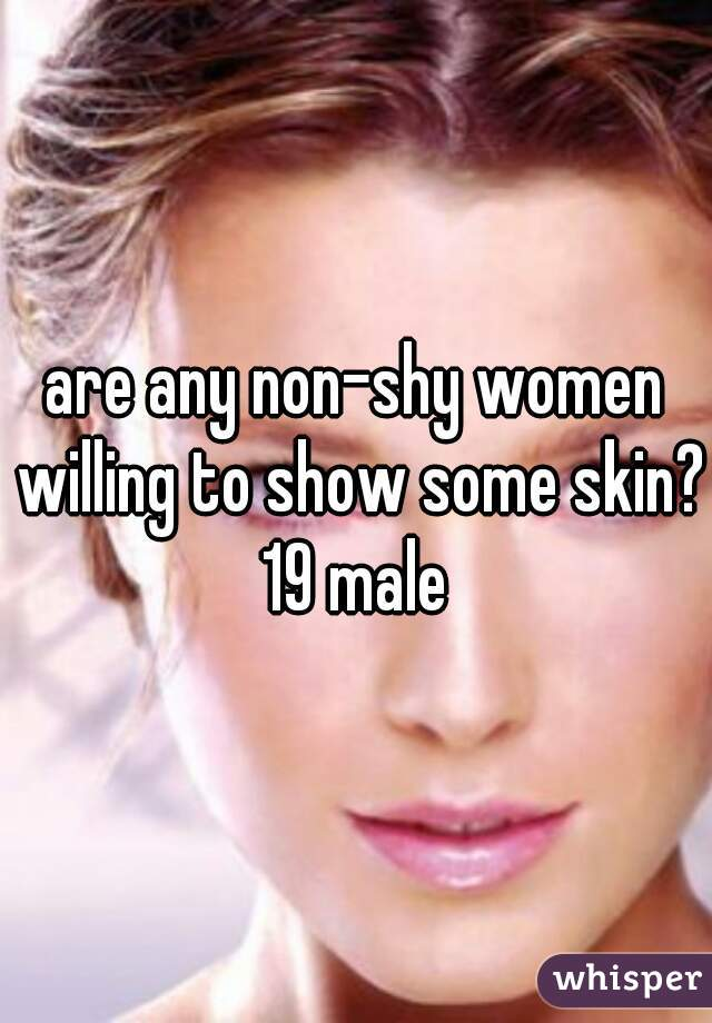 are any non-shy women willing to show some skin? 19 male