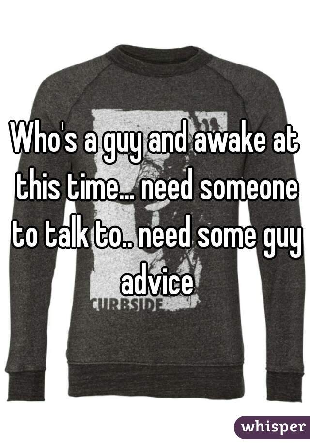 Who's a guy and awake at this time... need someone to talk to.. need some guy advice