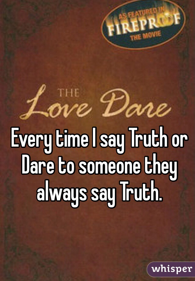 Every time I say Truth or Dare to someone they always say Truth.