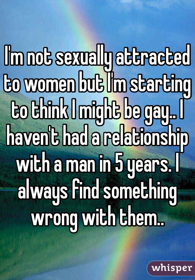 I'm not sexually attracted to women but I'm starting to think I might be gay.. I haven't had a relationship with a man in 5 years. I always find something wrong with them..