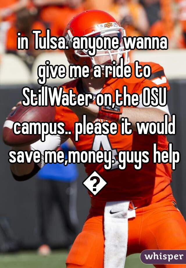 in Tulsa. anyone wanna give me a ride to StillWater on,the OSU campus.. please it would save me,money. guys help 😘