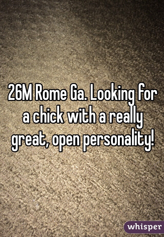 26M Rome Ga. Looking for a chick with a really great, open personality!