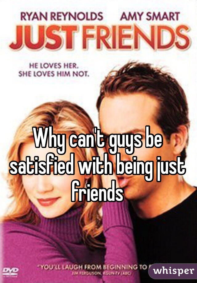 Why can't guys be satisfied with being just friends