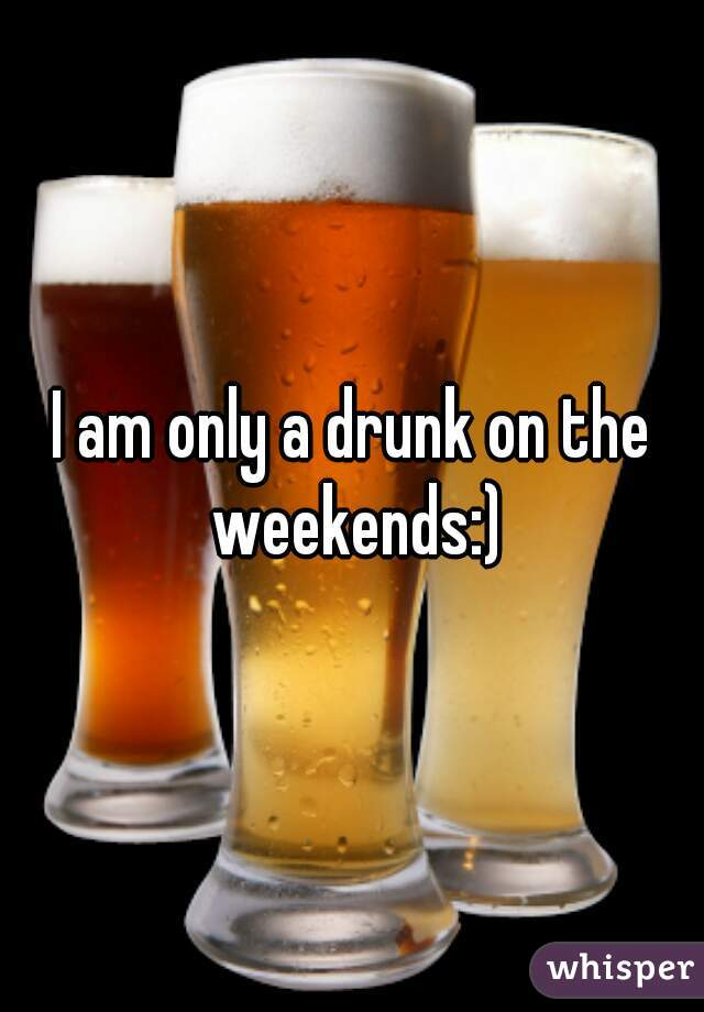 I am only a drunk on the weekends:)