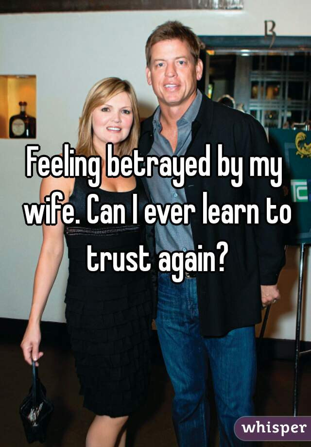 Feeling betrayed by my wife. Can I ever learn to trust again?