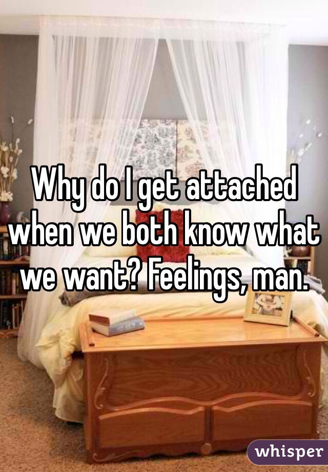 Why do I get attached when we both know what we want? Feelings, man.