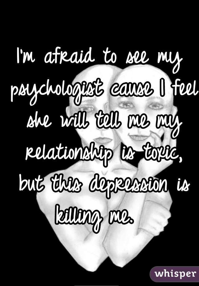 I'm afraid to see my psychologist cause I feel she will tell me my relationship is toxic, but this depression is killing me.