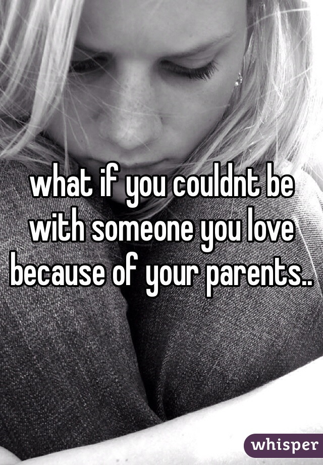 what if you couldnt be with someone you love because of your parents..