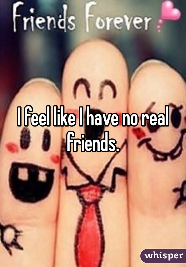 I feel like I have no real friends.