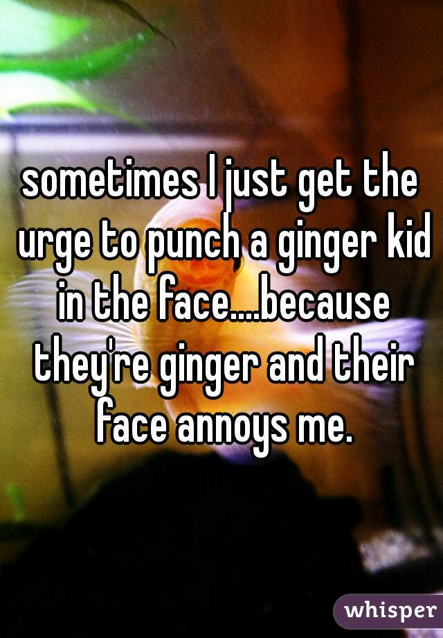 sometimes I just get the urge to punch a ginger kid in the face....because they're ginger and their face annoys me.