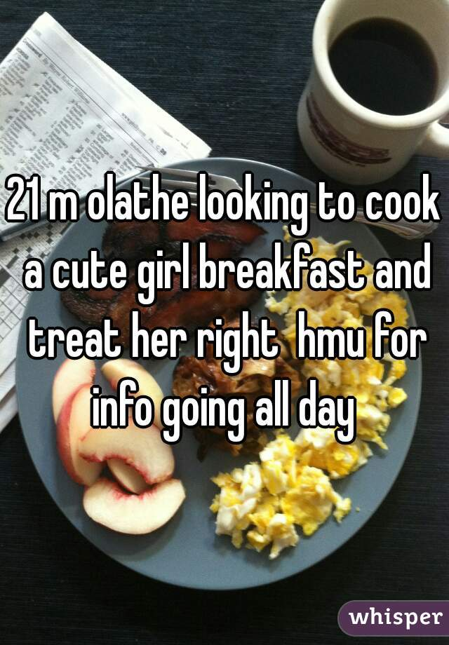 21 m olathe looking to cook a cute girl breakfast and treat her right  hmu for info going all day