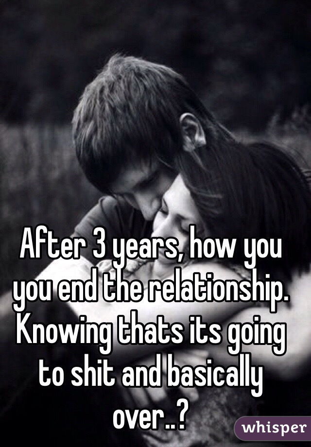 After 3 years, how you you end the relationship. Knowing thats its going to shit and basically over..?