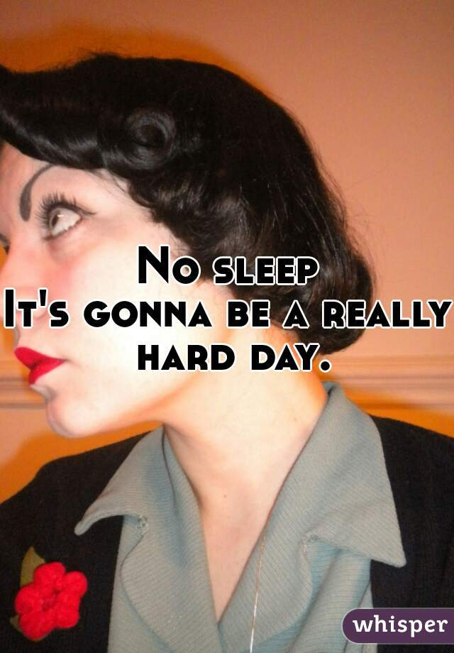 No sleep It's gonna be a really hard day.