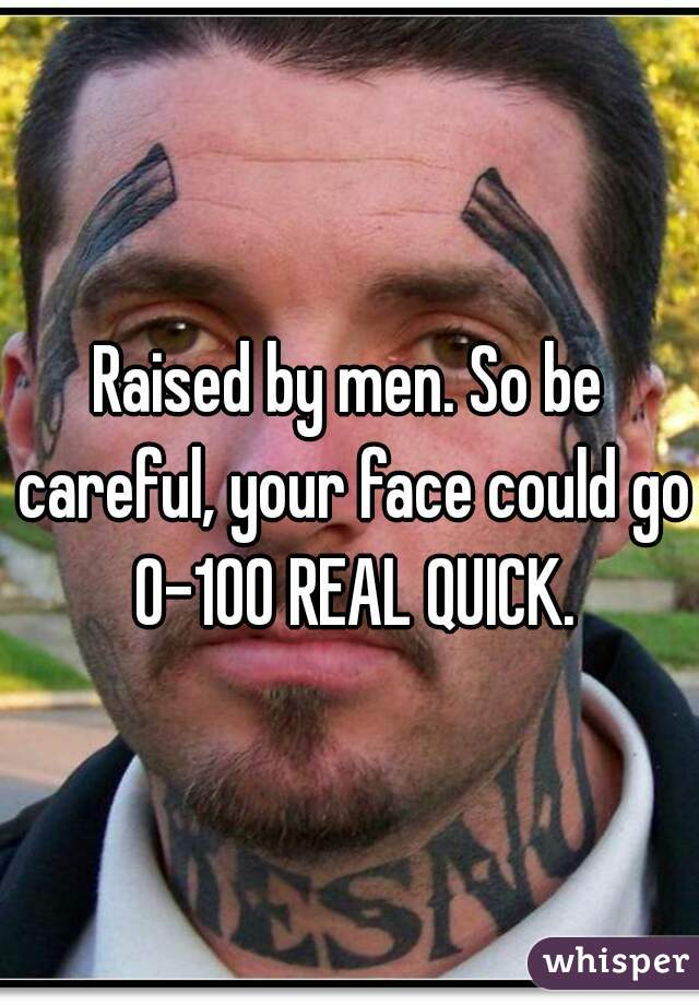 Raised by men. So be careful, your face could go 0-100 REAL QUICK.