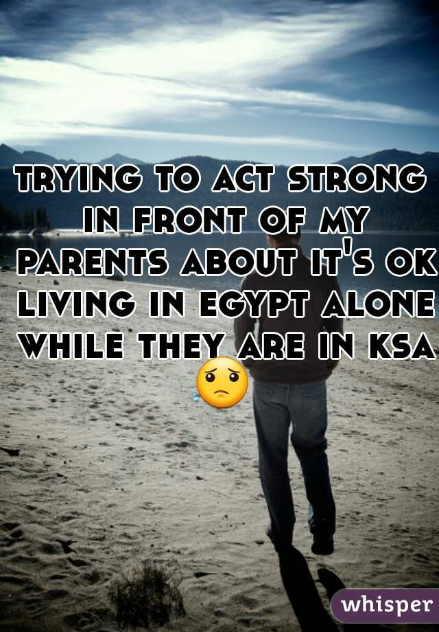 trying to act strong in front of my parents about it's ok living in egypt alone while they are in ksa 😟