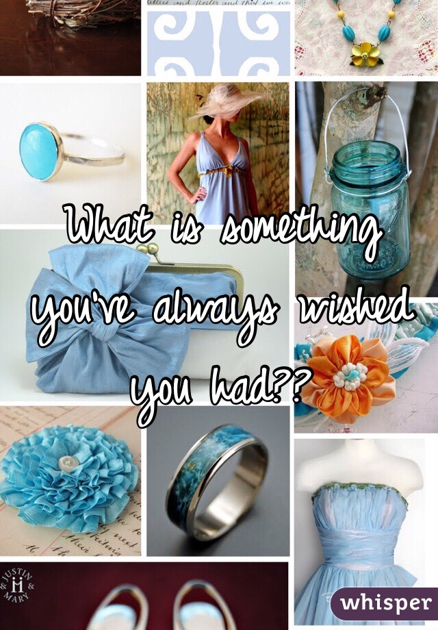 What is something you've always wished you had??