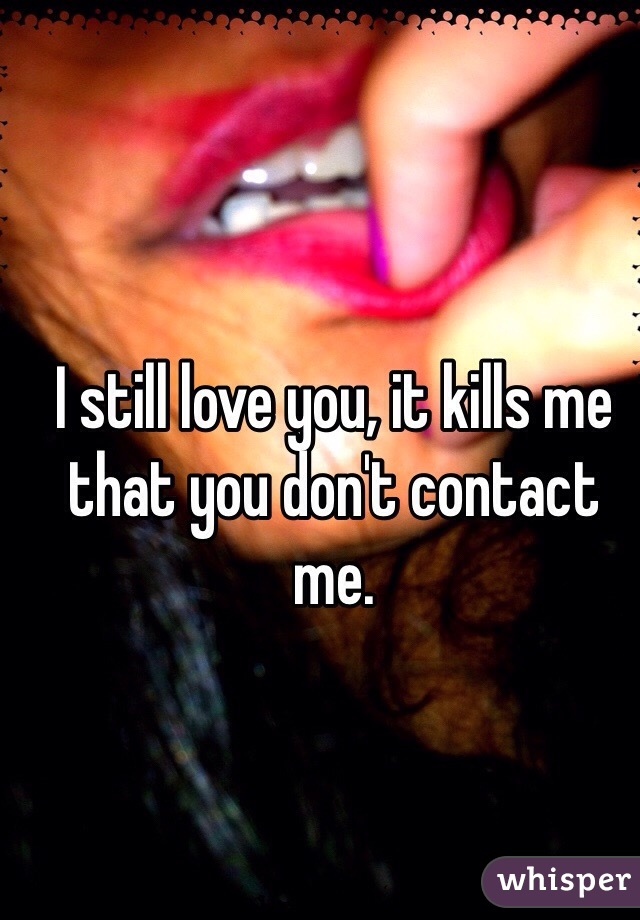 I still love you, it kills me that you don't contact me.