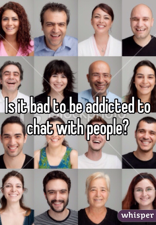 Is it bad to be addicted to chat with people?