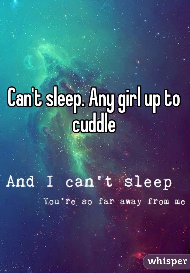 Can't sleep. Any girl up to cuddle