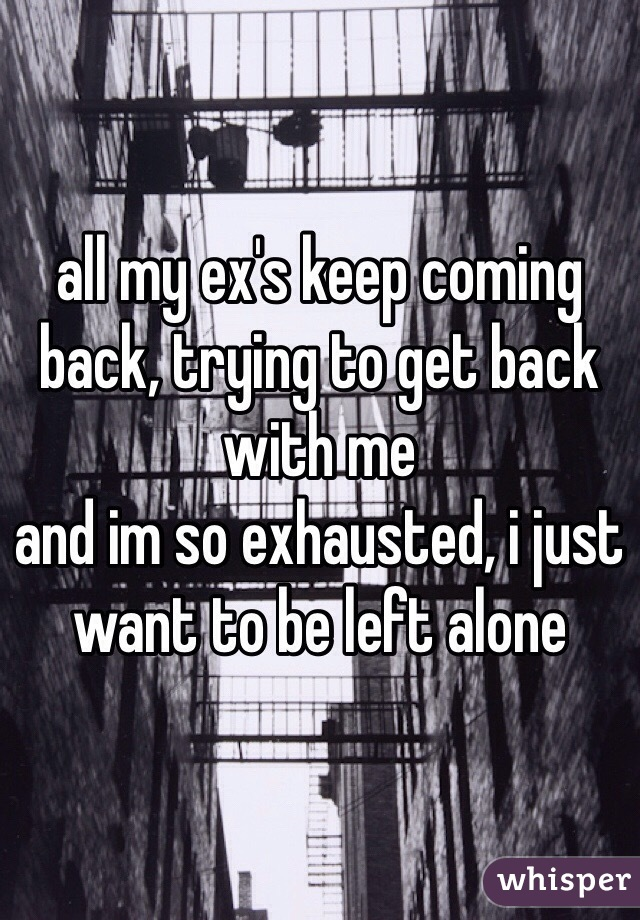 all my ex's keep coming back, trying to get back with me and im so exhausted, i just want to be left alone