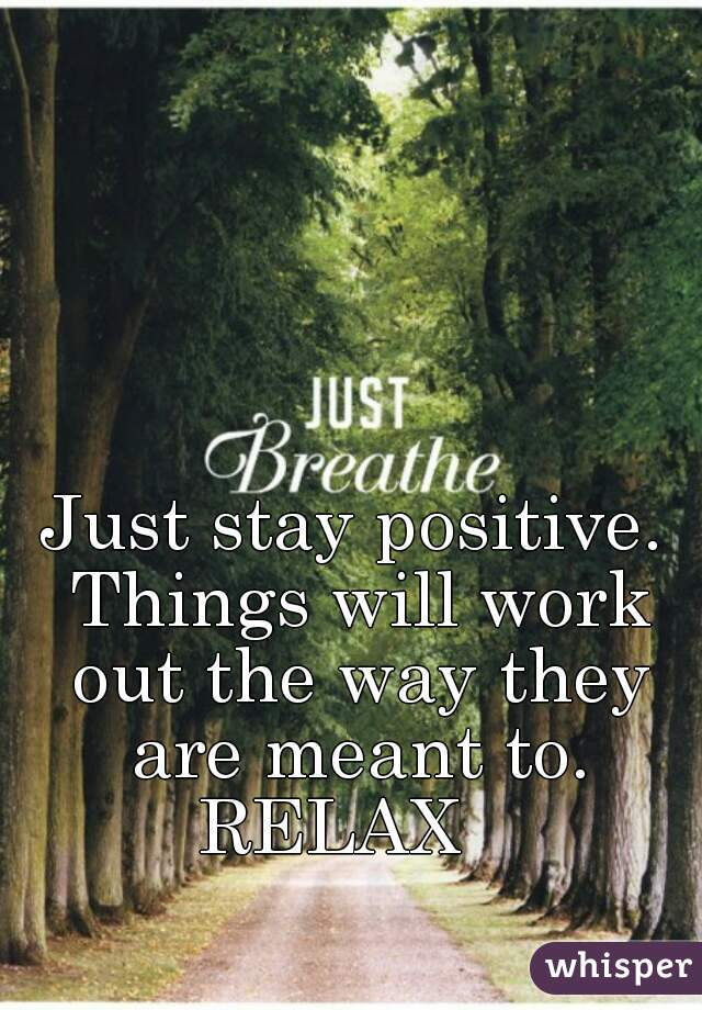 Just stay positive. Things will work out the way they are meant to. RELAX