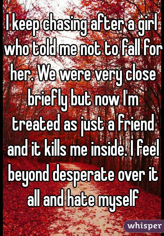 I keep chasing after a girl who told me not to fall for her. We were very close briefly but now I'm treated as just a friend and it kills me inside. I feel beyond desperate over it all and hate myself