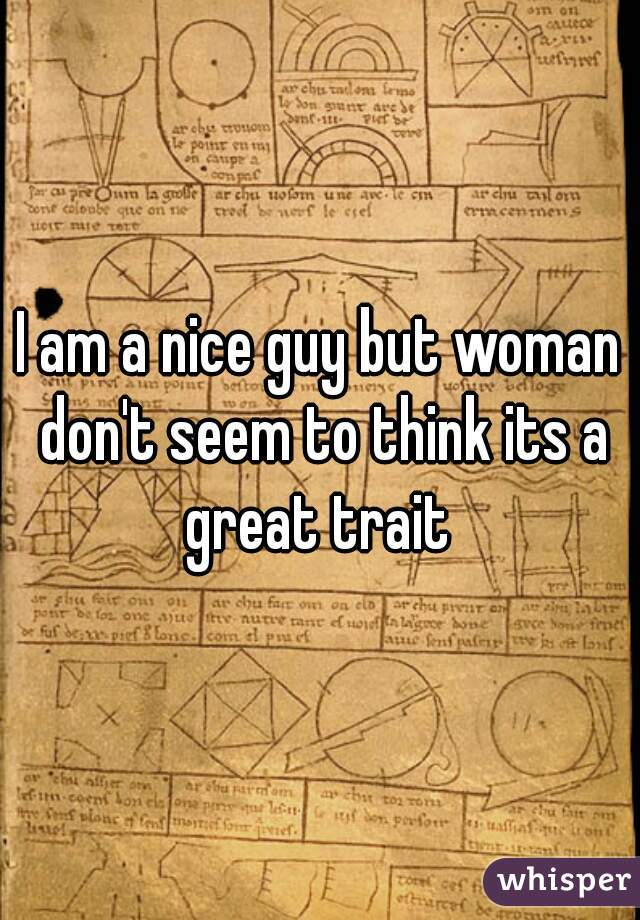 I am a nice guy but woman don't seem to think its a great trait