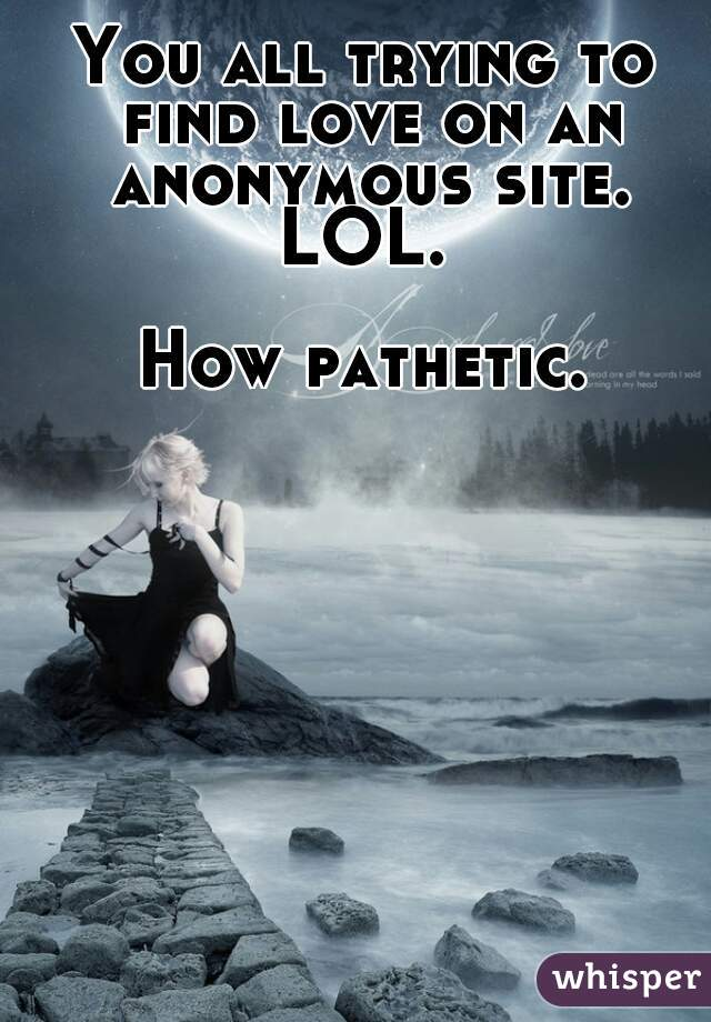 You all trying to find love on an anonymous site. LOL.   How pathetic.