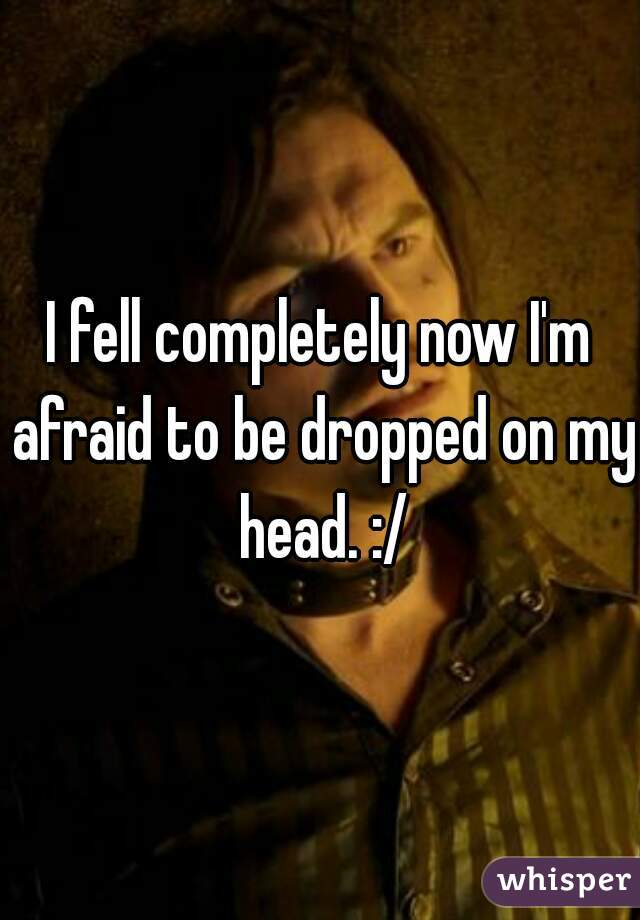 I fell completely now I'm afraid to be dropped on my head. :/