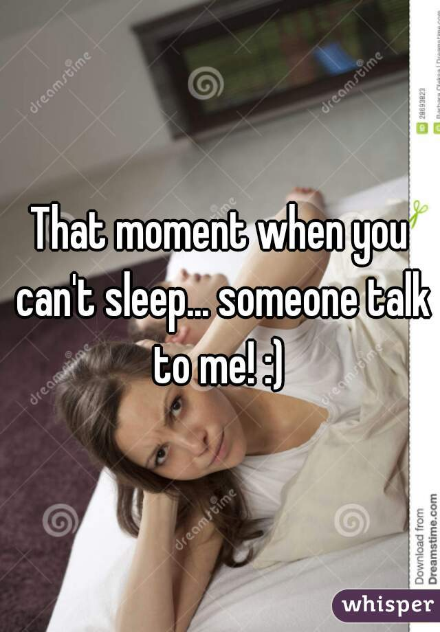 That moment when you can't sleep... someone talk to me! :)